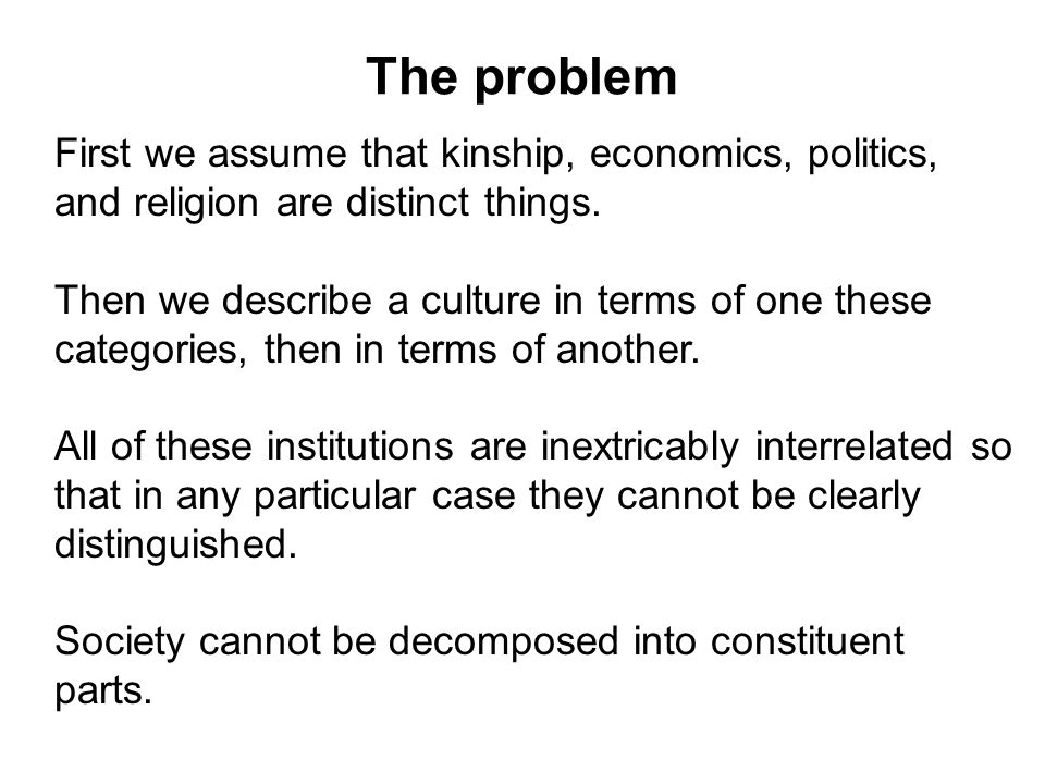 The problem First we assume that kinship, economics, politics, and religion are distinct things.