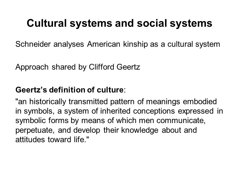 Cultural systems and social systems Schneider analyses American kinship as a cultural system Approach shared by Clifford Geertz Geertzs definition of culture: an historically transmitted pattern of meanings embodied in symbols, a system of inherited conceptions expressed in symbolic forms by means of which men communicate, perpetuate, and develop their knowledge about and attitudes toward life.