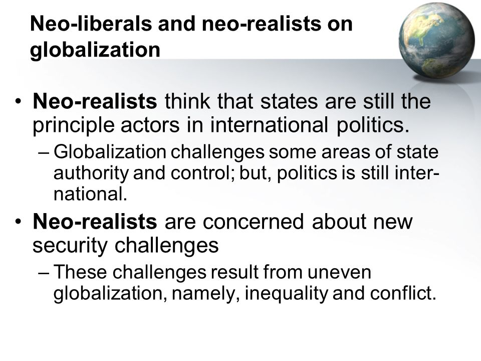 Neo-liberals and neo-realists on globalization Neo-realists think that states are still the principle actors in international politics. –Globalization