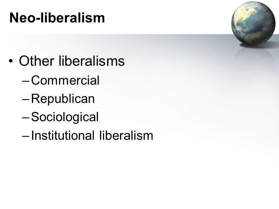 Neo-liberalism Other liberalisms –Commercial –Republican –Sociological –Institutional liberalism
