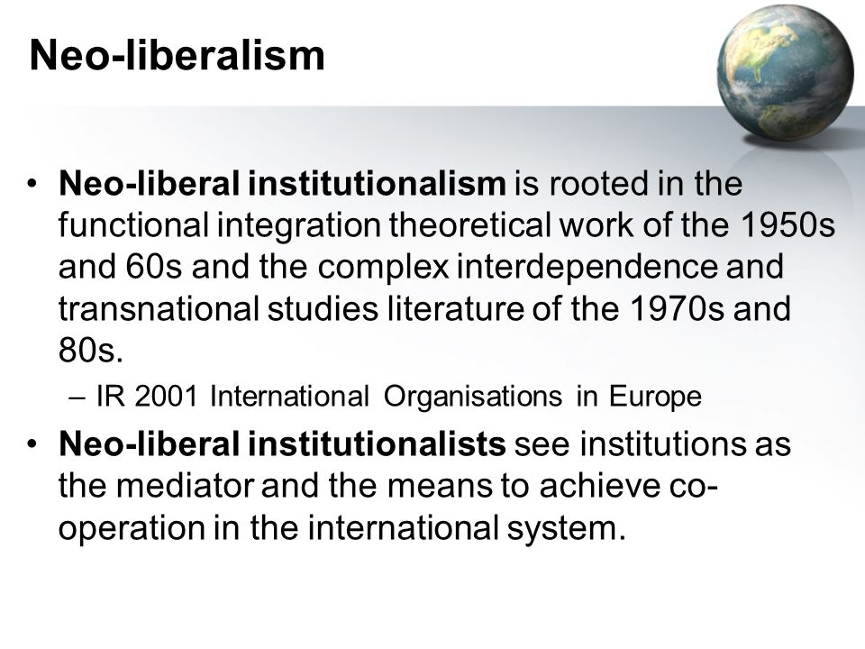 Neo-liberalism Neo-liberal institutionalism is rooted in the functional integration theoretical work of the 1950s and 60s and the complex interdepende