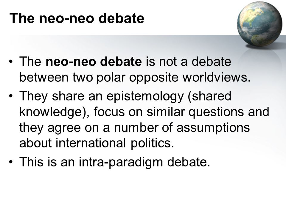 The neo-neo debate The neo-neo debate is not a debate between two polar opposite worldviews. They share an epistemology (shared knowledge), focus on s