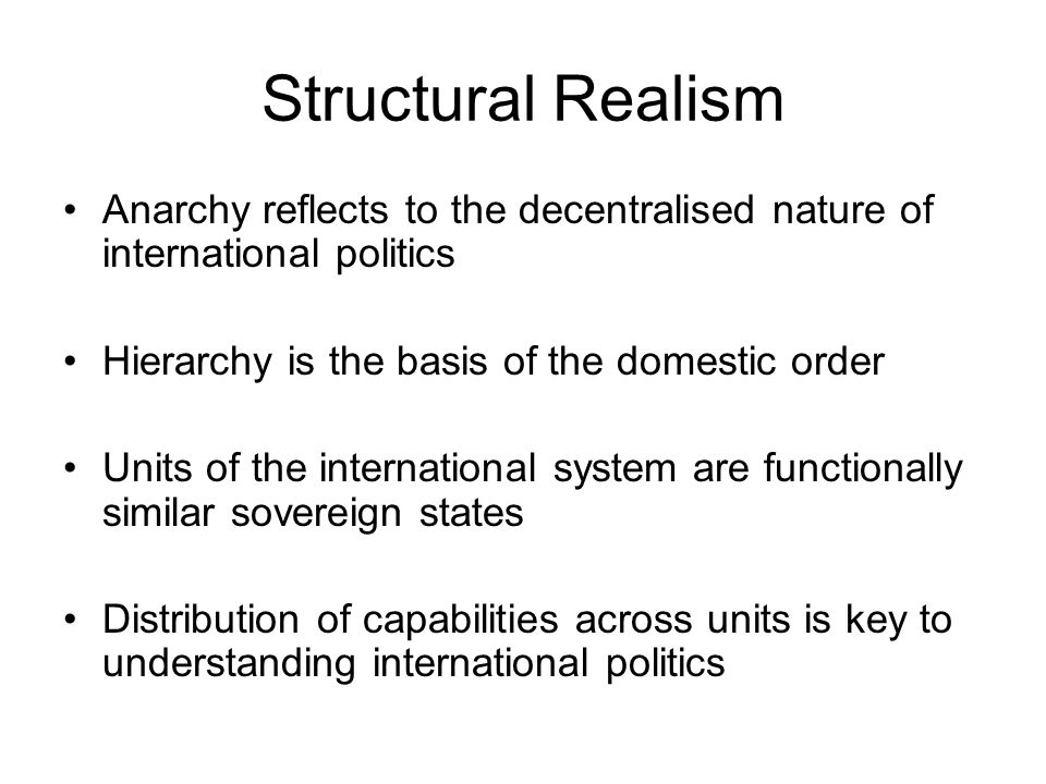 Structural Realism Anarchy reflects to the decentralised nature of international politics Hierarchy is the basis of the domestic order Units of the in
