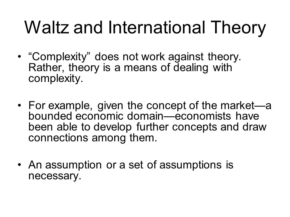 Waltz and International Theory Complexity does not work against theory. Rather, theory is a means of dealing with complexity. For example, given the c