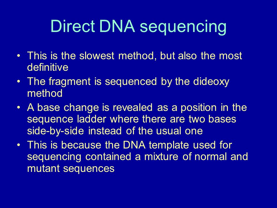 Direct DNA sequencing This is the slowest method, but also the most definitive The fragment is sequenced by the dideoxy method A base change is reveal