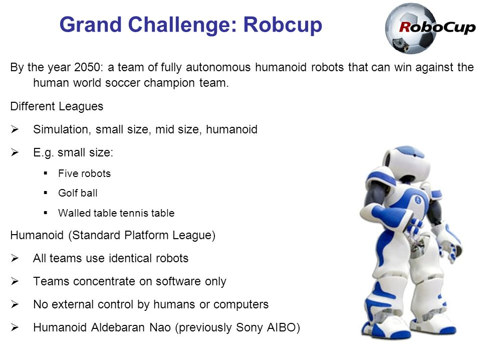 By the year 2050: a team of fully autonomous humanoid robots that can win against the human world soccer champion team.