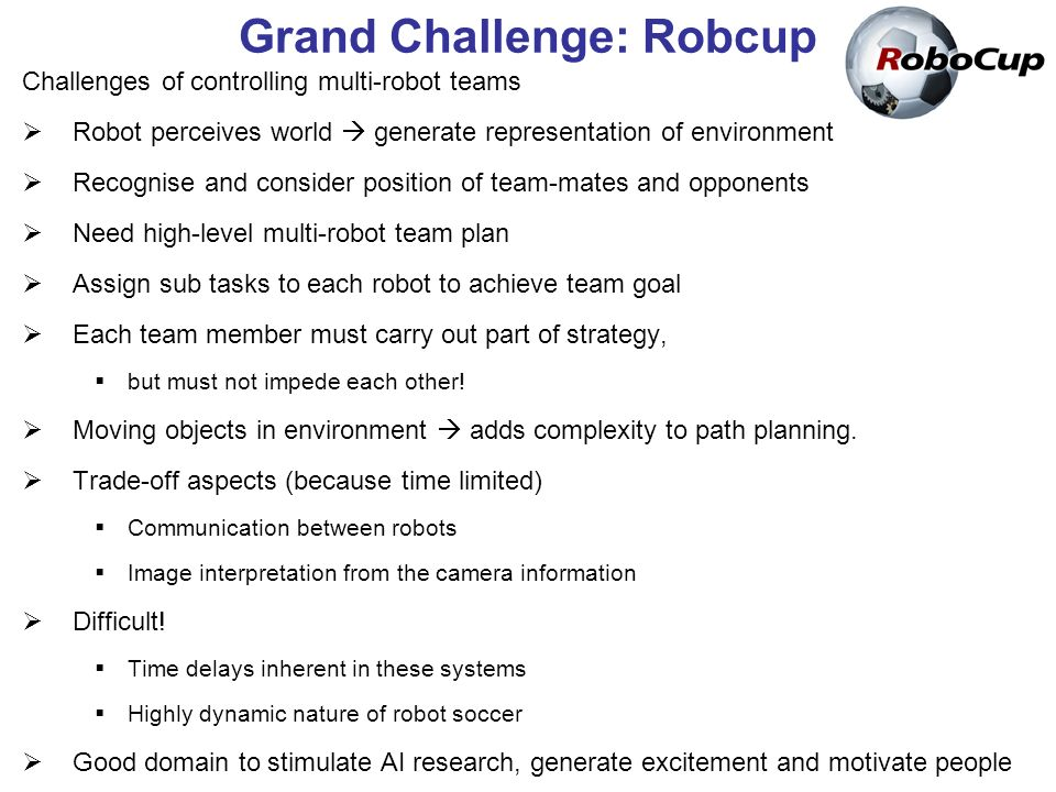 Grand Challenge: Robcup Challenges of controlling multi-robot teams Robot perceives world generate representation of environment Recognise and consider position of team-mates and opponents Need high-level multi-robot team plan Assign sub tasks to each robot to achieve team goal Each team member must carry out part of strategy, but must not impede each other.