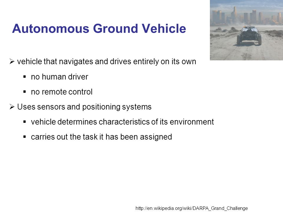 Autonomous Ground Vehicle http://en.wikipedia.org/wiki/DARPA_Grand_Challenge vehicle that navigates and drives entirely on its own no human driver no remote control Uses sensors and positioning systems vehicle determines characteristics of its environment carries out the task it has been assigned