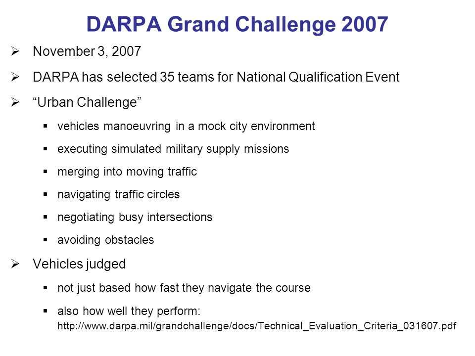 DARPA Grand Challenge 2007 November 3, 2007 DARPA has selected 35 teams for National Qualification Event Urban Challenge vehicles manoeuvring in a mock city environment executing simulated military supply missions merging into moving traffic navigating traffic circles negotiating busy intersections avoiding obstacles Vehicles judged not just based how fast they navigate the course also how well they perform: http://www.darpa.mil/grandchallenge/docs/Technical_Evaluation_Criteria_031607.pdf