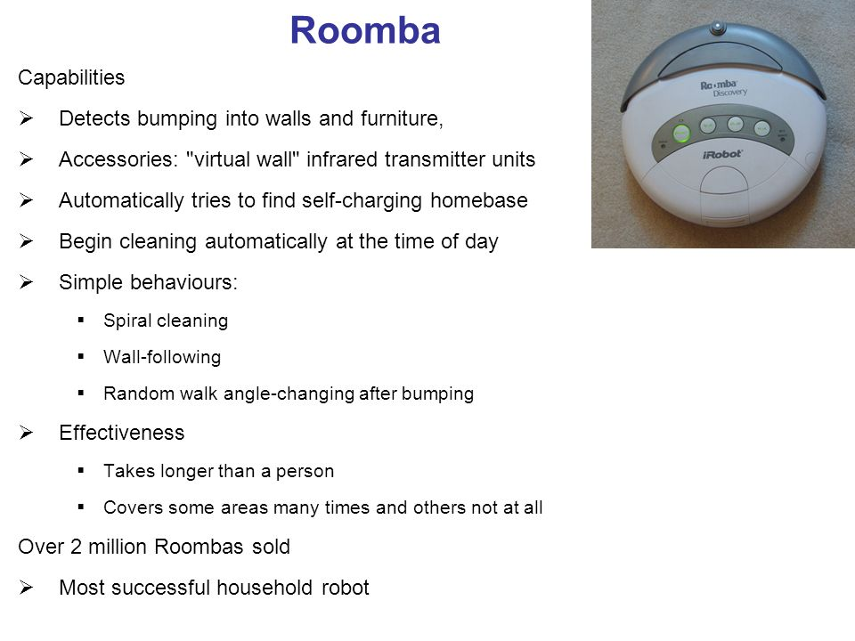 Roomba Capabilities Detects bumping into walls and furniture, Accessories: virtual wall infrared transmitter units Automatically tries to find self-charging homebase Begin cleaning automatically at the time of day Simple behaviours: Spiral cleaning Wall-following Random walk angle-changing after bumping Effectiveness Takes longer than a person Covers some areas many times and others not at all Over 2 million Roombas sold Most successful household robot