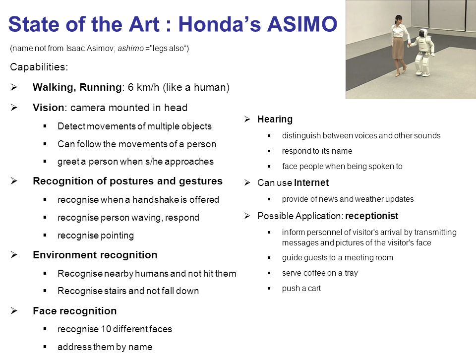 (name not from Isaac Asimov; ashimo = legs also) Capabilities: Walking, Running: 6 km/h (like a human) Vision: camera mounted in head Detect movements of multiple objects Can follow the movements of a person greet a person when s/he approaches Recognition of postures and gestures recognise when a handshake is offered recognise person waving, respond recognise pointing Environment recognition Recognise nearby humans and not hit them Recognise stairs and not fall down Face recognition recognise 10 different faces address them by name Hearing distinguish between voices and other sounds respond to its name face people when being spoken to Can use Internet provide of news and weather updates Possible Application: receptionist inform personnel of visitor s arrival by transmitting messages and pictures of the visitor s face guide guests to a meeting room serve coffee on a tray push a cart