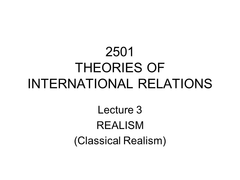 2501 THEORIES OF INTERNATIONAL RELATIONS Lecture 3 REALISM (Classical Realism)
