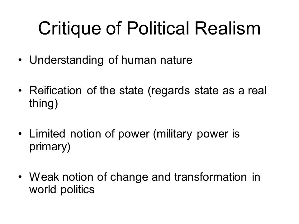 Critique of Political Realism Understanding of human nature Reification of the state (regards state as a real thing) Limited notion of power (military