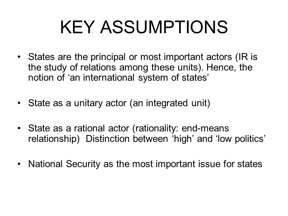 KEY ASSUMPTIONS States are the principal or most important actors (IR is the study of relations among these units). Hence, the notion of an internatio
