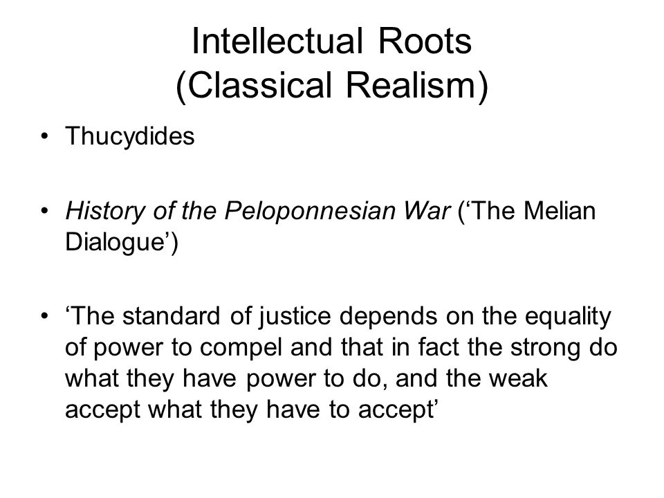 Intellectual Roots (Classical Realism) Thucydides History of the Peloponnesian War (The Melian Dialogue) The standard of justice depends on the equali