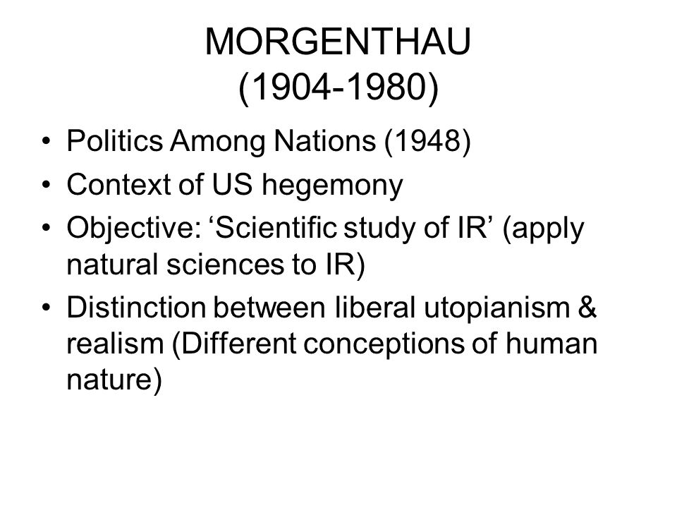 MORGENTHAU (1904-1980) Politics Among Nations (1948) Context of US hegemony Objective: Scientific study of IR (apply natural sciences to IR) Distincti