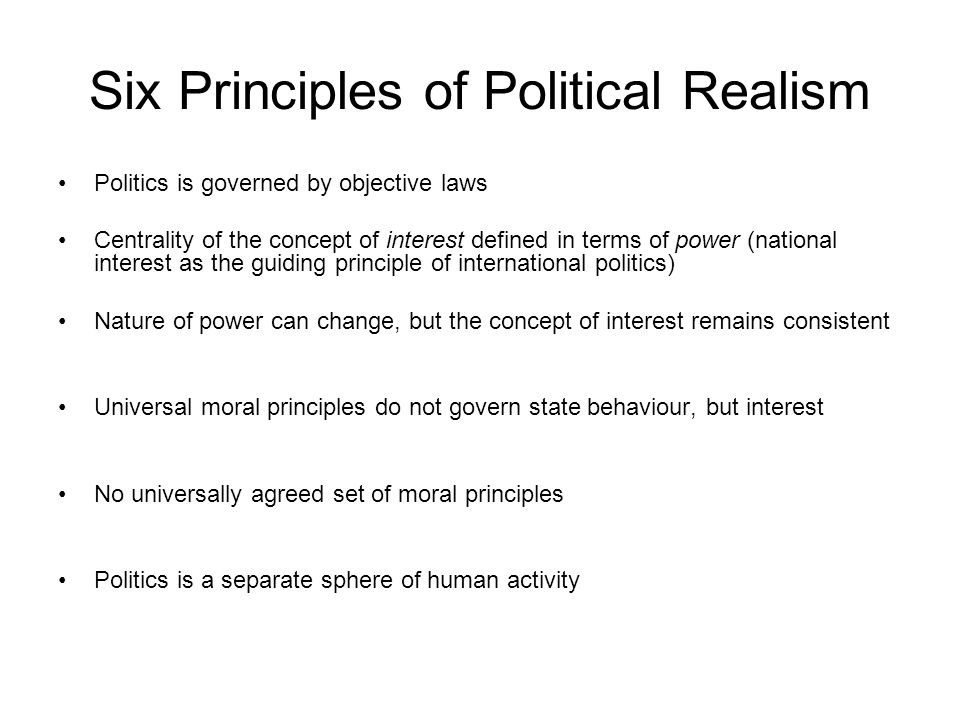 Six Principles of Political Realism Politics is governed by objective laws Centrality of the concept of interest defined in terms of power (national i