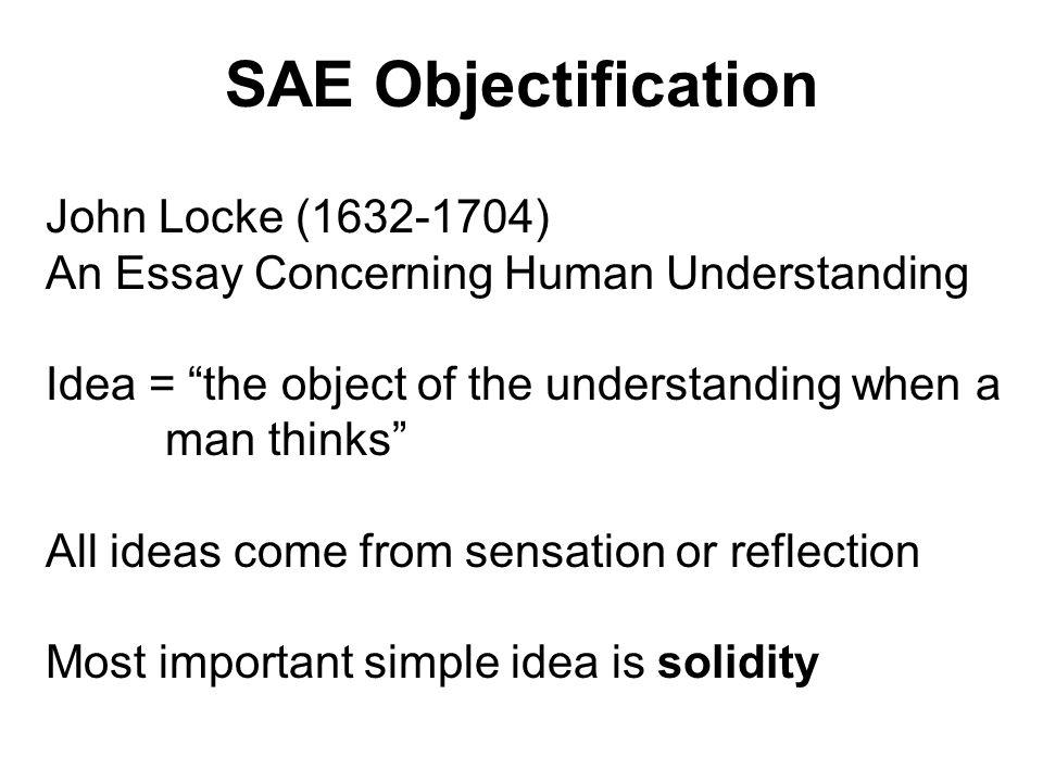 SAE Objectification John Locke (1632-1704) An Essay Concerning Human Understanding Idea = the object of the understanding when a man thinks All ideas
