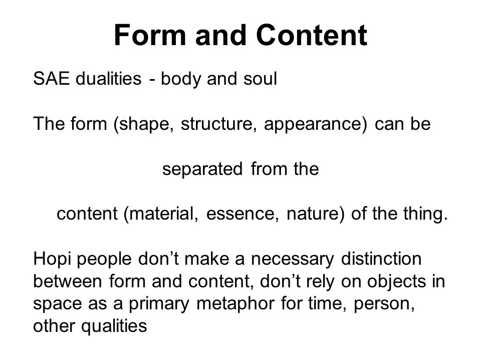 Form and Content SAE dualities - body and soul The form (shape, structure, appearance) can be separated from the content (material, essence, nature) o