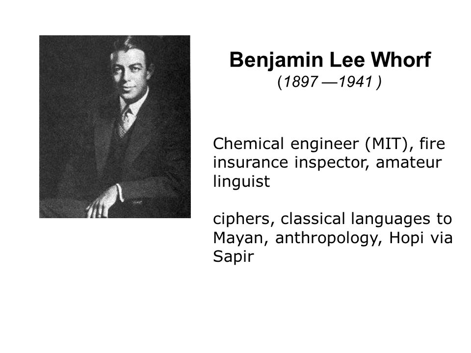 Benjamin Lee Whorf (1897 1941 ) Chemical engineer (MIT), fire insurance inspector, amateur linguist ciphers, classical languages to Mayan, anthropolog