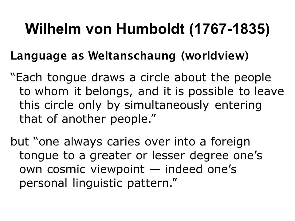 Wilhelm von Humboldt (1767-1835) Language as Weltanschaung (worldview) Each tongue draws a circle about the people to whom it belongs, and it is possi