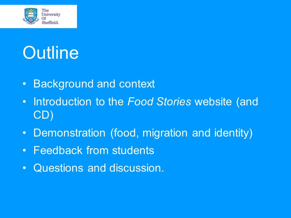 Outline Background and context Introduction to the Food Stories website (and CD) Demonstration (food, migration and identity) Feedback from students Questions and discussion.