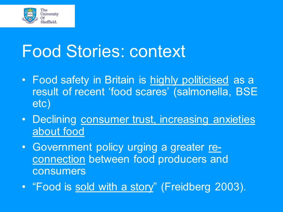 Food Stories: context Food safety in Britain is highly politicised as a result of recent food scares (salmonella, BSE etc) Declining consumer trust, increasing anxieties about food Government policy urging a greater re- connection between food producers and consumers Food is sold with a story (Freidberg 2003).