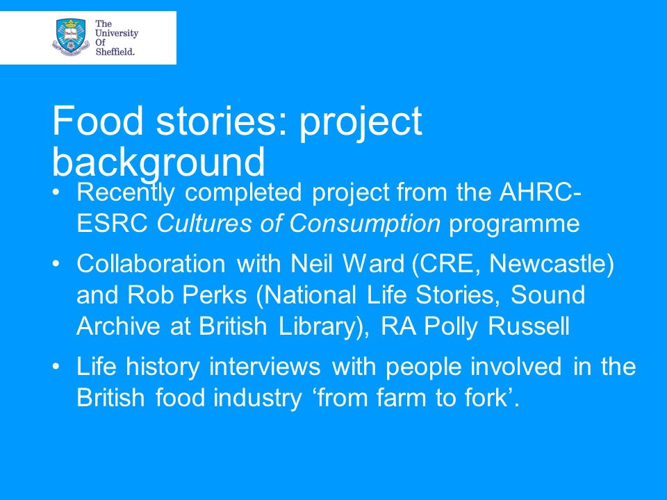 Food stories: project background Recently completed project from the AHRC- ESRC Cultures of Consumption programme Collaboration with Neil Ward (CRE, Newcastle) and Rob Perks (National Life Stories, Sound Archive at British Library), RA Polly Russell Life history interviews with people involved in the British food industry from farm to fork.