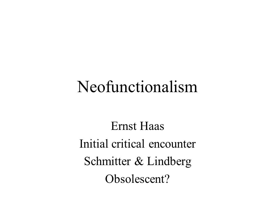Neofunctionalism Ernst Haas Initial critical encounter Schmitter & Lindberg Obsolescent