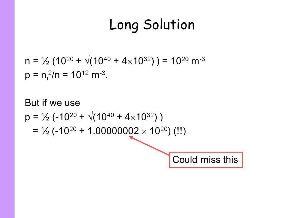 Long Solution n = ½ (10 20 + (10 40 + 4 10 32 ) ) = 10 20 m -3 p = n i 2 /n = 10 12 m -3. But if we use p = ½ (-10 20 + (10 40 + 4 10 32 ) ) = ½ (-10