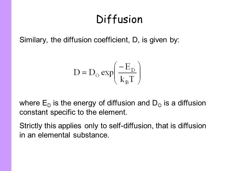 Diffusion Similary, the diffusion coefficient, D, is given by: where E D is the energy of diffusion and D O is a diffusion constant specific to the el