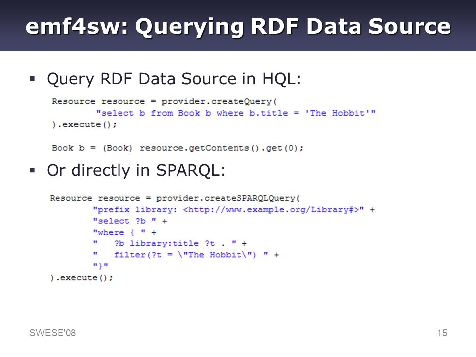 SWESE'0815 emf4sw: Querying RDF Data Source Query RDF Data Source in HQL: Or directly in SPARQL: