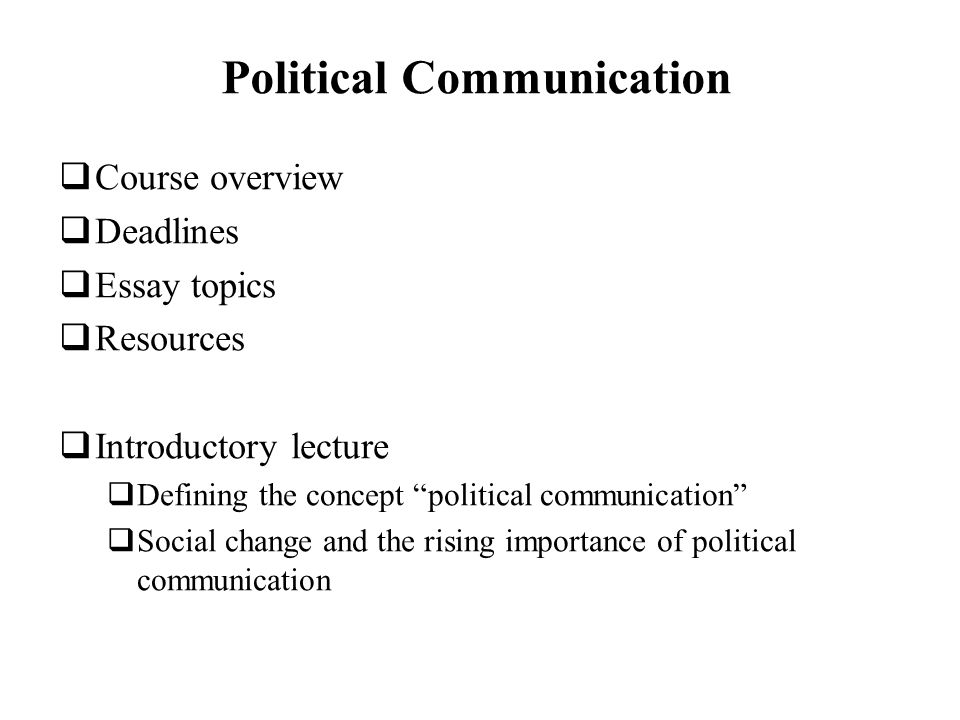 political communication course overview deadlines essay topics  1 political communication course overview deadlines essay topics resources introductory lecture defining the concept political communication social change