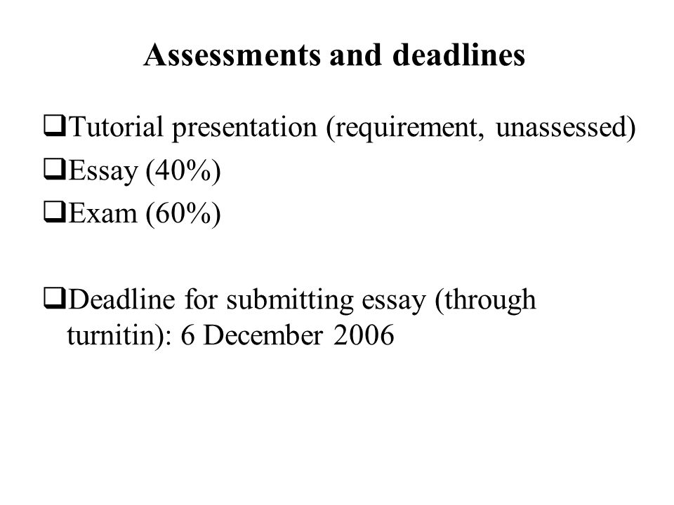 Assessments and deadlines Tutorial presentation (requirement, unassessed) Essay (40%) Exam (60%) Deadline for submitting essay (through turnitin): 6 December 2006