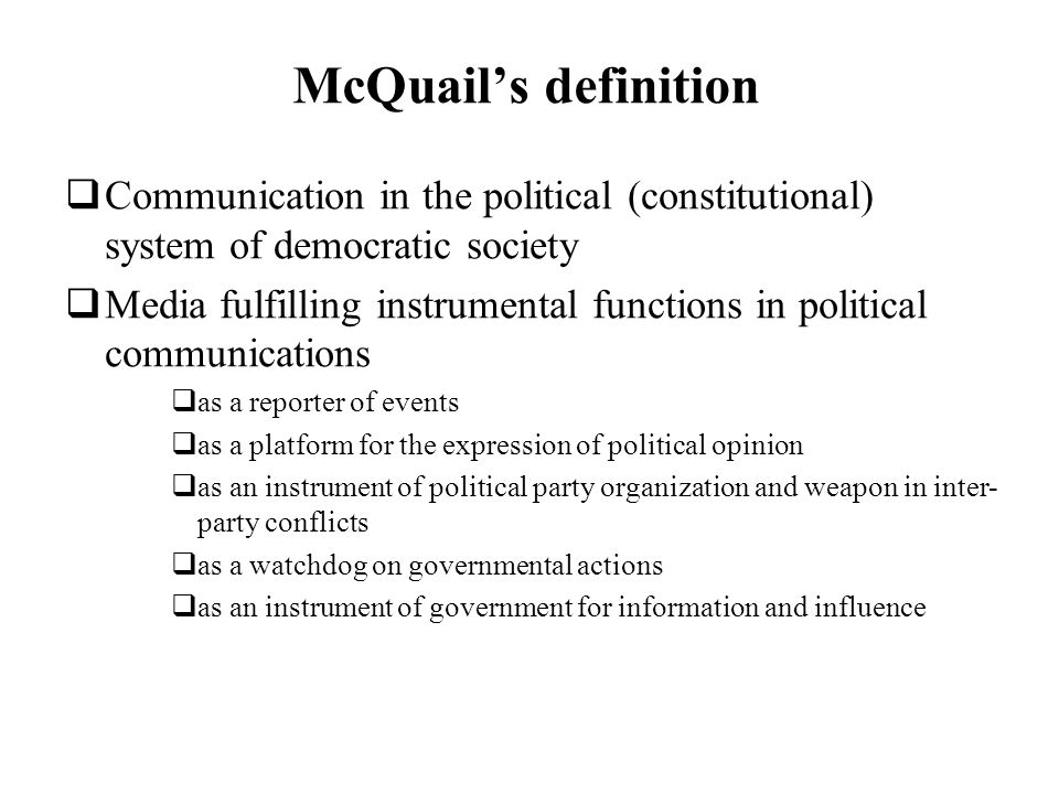 McQuails definition Communication in the political (constitutional) system of democratic society Media fulfilling instrumental functions in political communications as a reporter of events as a platform for the expression of political opinion as an instrument of political party organization and weapon in inter- party conflicts as a watchdog on governmental actions as an instrument of government for information and influence