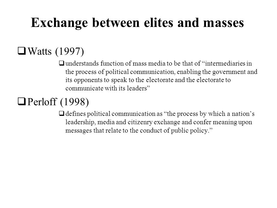 Exchange between elites and masses Watts (1997) understands function of mass media to be that of intermediaries in the process of political communication, enabling the government and its opponents to speak to the electorate and the electorate to communicate with its leaders Perloff (1998) defines political communication as the process by which a nations leadership, media and citizenry exchange and confer meaning upon messages that relate to the conduct of public policy.