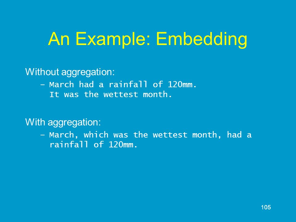 105 An Example: Embedding Without aggregation: –March had a rainfall of 120mm. It was the wettest month. With aggregation: –March, which was the wette