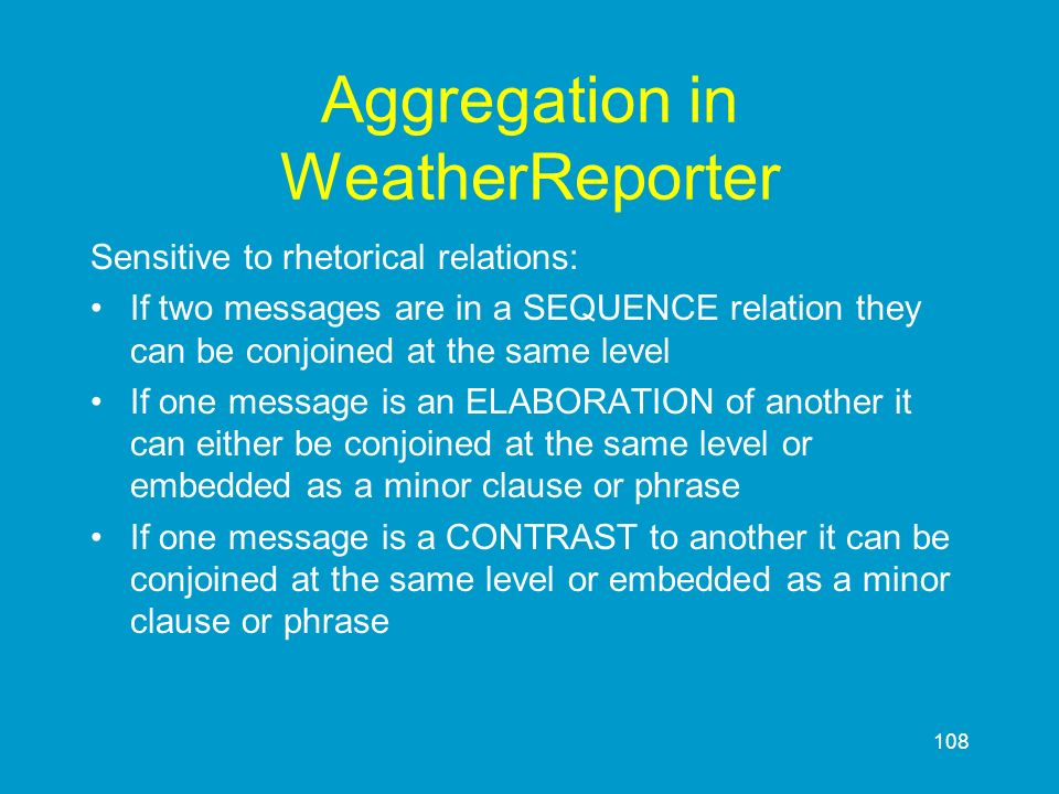 108 Aggregation in WeatherReporter Sensitive to rhetorical relations: If two messages are in a SEQUENCE relation they can be conjoined at the same lev