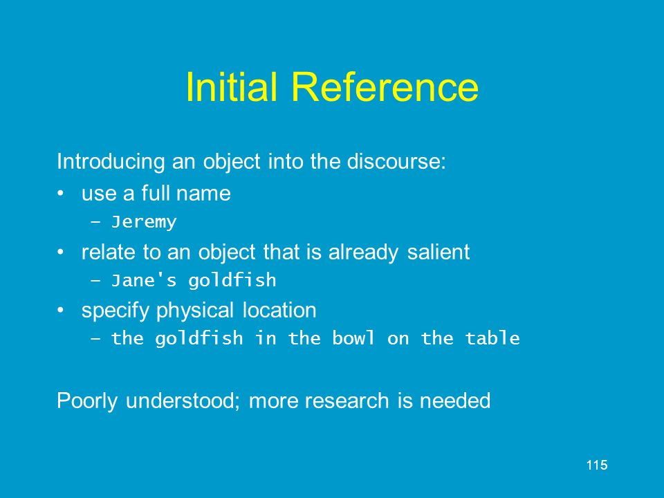 115 Initial Reference Introducing an object into the discourse: use a full name –Jeremy relate to an object that is already salient –Jane's goldfish s