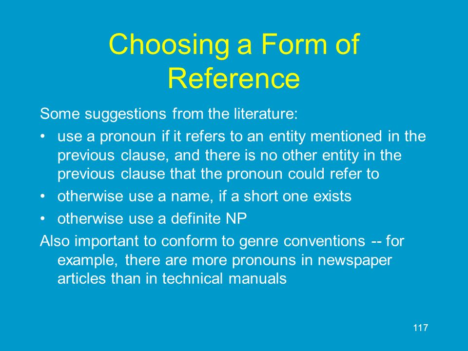 117 Choosing a Form of Reference Some suggestions from the literature: use a pronoun if it refers to an entity mentioned in the previous clause, and t