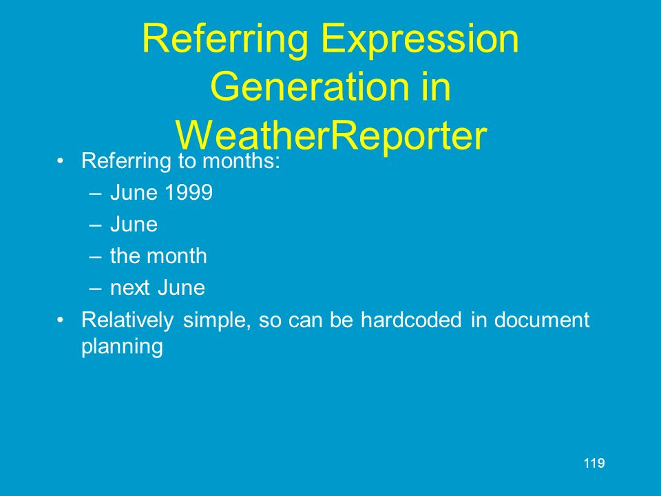 119 Referring Expression Generation in WeatherReporter Referring to months: –June 1999 –June –the month –next June Relatively simple, so can be hardco