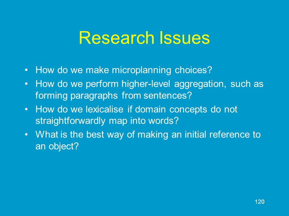 120 Research Issues How do we make microplanning choices? How do we perform higher-level aggregation, such as forming paragraphs from sentences? How d