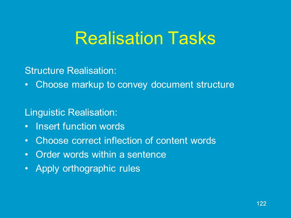 122 Realisation Tasks Structure Realisation: Choose markup to convey document structure Linguistic Realisation: Insert function words Choose correct i