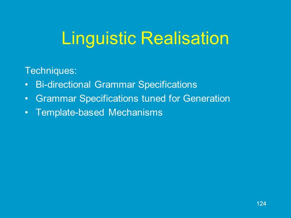 124 Linguistic Realisation Techniques: Bi-directional Grammar Specifications Grammar Specifications tuned for Generation Template-based Mechanisms