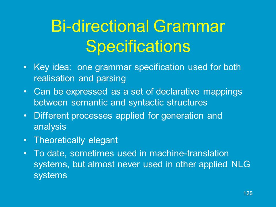125 Bi-directional Grammar Specifications Key idea: one grammar specification used for both realisation and parsing Can be expressed as a set of decla