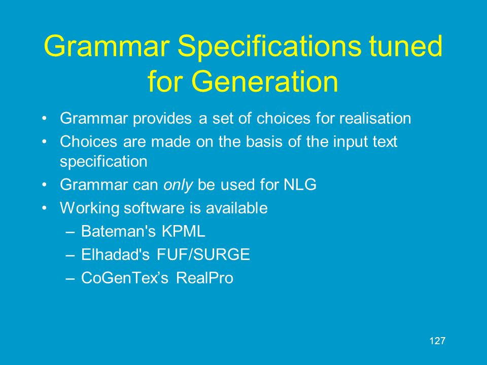 127 Grammar Specifications tuned for Generation Grammar provides a set of choices for realisation Choices are made on the basis of the input text spec