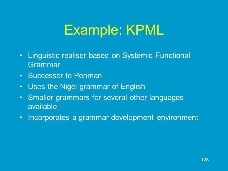 128 Example: KPML Linguistic realiser based on Systemic Functional Grammar Successor to Penman Uses the Nigel grammar of English Smaller grammars for