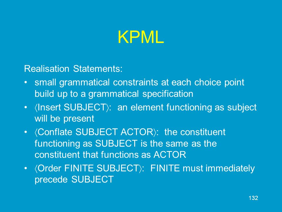 132 KPML Realisation Statements: small grammatical constraints at each choice point build up to a grammatical specification Insert SUBJECT : an elemen