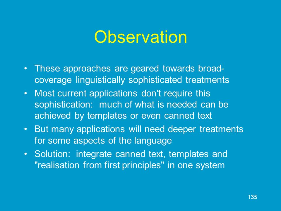 135 Observation These approaches are geared towards broad- coverage linguistically sophisticated treatments Most current applications don't require th