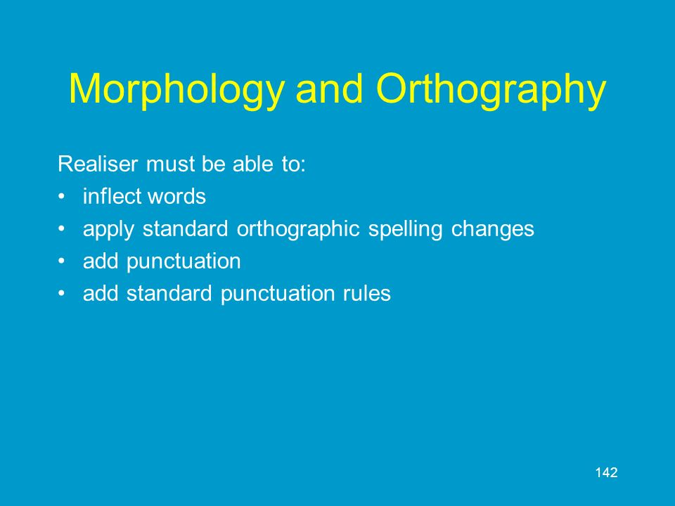 142 Morphology and Orthography Realiser must be able to: inflect words apply standard orthographic spelling changes add punctuation add standard punct